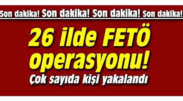 26 ilde FETÖ operasyonu: Çok sayıda kişi yakalandı