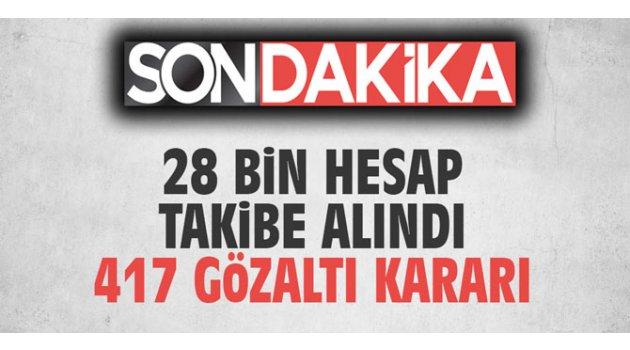 28 bin hesap takibe alındı; 417 gözaltı kararı