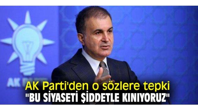 """AK Parti'den o sözlere tepki """"Bu siyaseti şiddetle kınıyoruz"""""""