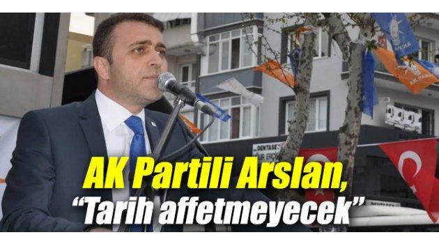 """AK Partili Arslan,""""Tarih affetmeyecek"""""""