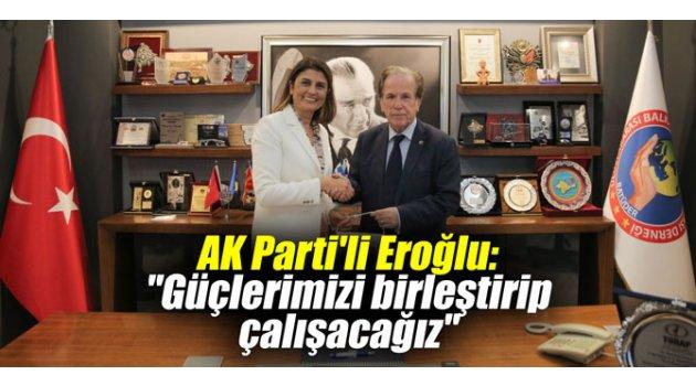 """AK Parti'li Eroğlu: """"Güçlerimizi birleştirip çalışacağız"""""""