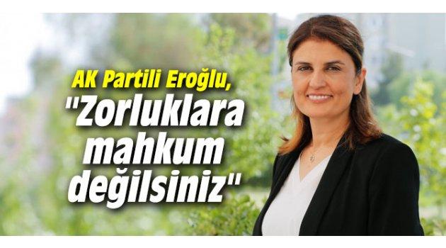 """AK Partili Eroğlu, """"Zorluklara mahkum değilsiniz"""""""
