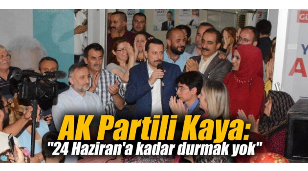 """AK Partili Kaya: """"24 Haziran'a kadar durmak yok"""""""