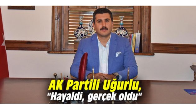 """AK Partili Uğurlu, """"Hayaldi, gerçek oldu"""""""
