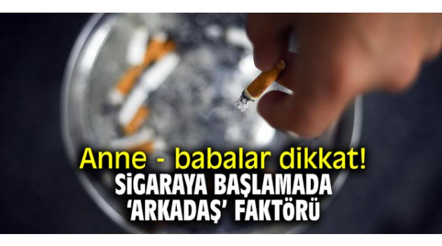 Anne - babalar dikkat! Sigaraya başlamada 'arkadaş' faktörü