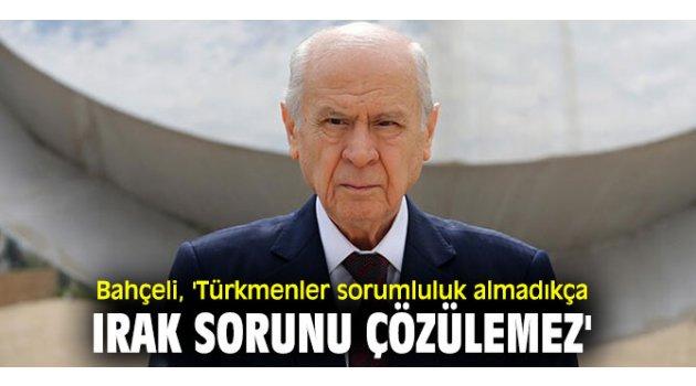 Bahçeli, 'Türkmenler sorumluluk almadıkça Irak sorunu çözülemez'