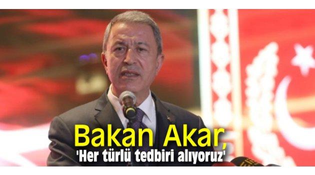 Bakan Akar, 'Her türlü tedbiri alıyoruz'