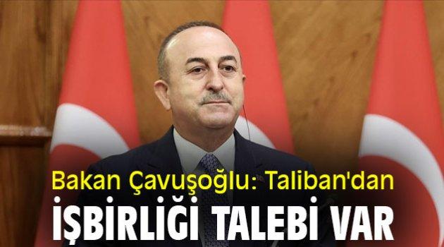 Bakan Çavuşoğlu: Taliban'dan işbirliği talebi var