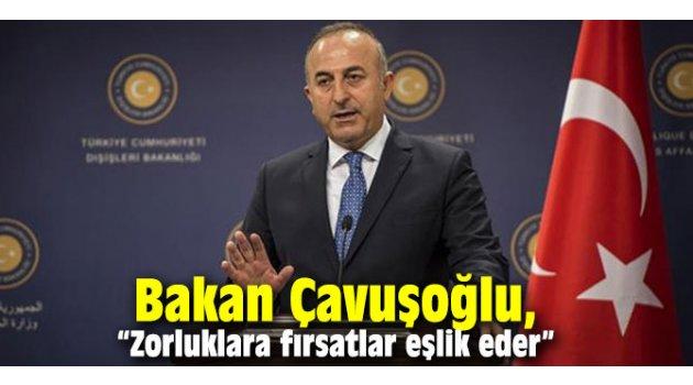 """Bakan Çavuşoğlu, """"Zorluklara fırsatlar eşlik eder"""""""