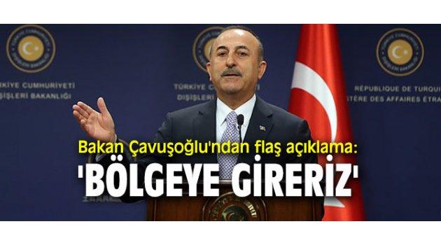 Bakan Çavuşoğlu'ndan flaş açıklama: 'Bölgeye gireriz'