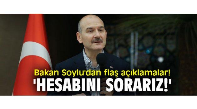 Bakan Soylu'dan flaş açıklamalar! 'Hesabını sorarız!'