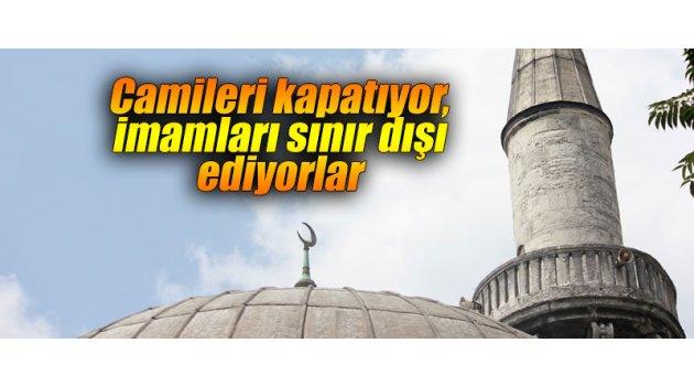 Camileri kapatıyor, imamları sınır dışı ediyorlar