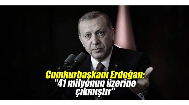 """Cumhurbaşkanı Erdoğan: """"41 milyonun üzerine çıkmıştır"""""""
