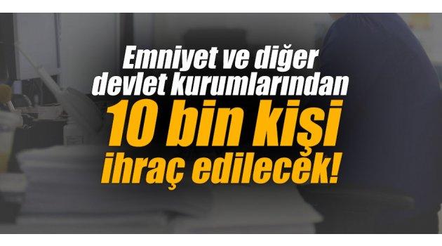Emniyet ve diğer devlet kurumlarından 10 bin kişi ihraç edilecek!