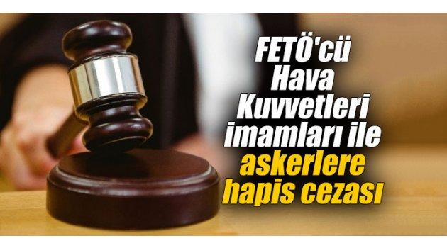 FETÖ'cü Hava Kuvvetleri imamları ile askerlere hapis cezası