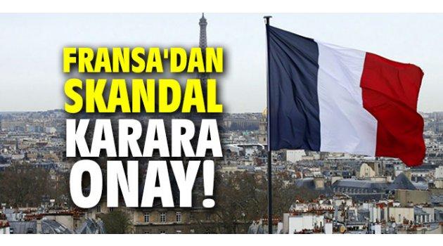 Fransa'dan skandal karara onay!