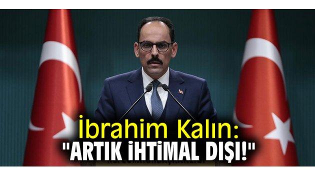 """İbrahim Kalın: """"Artık ihtimal dışı!"""""""