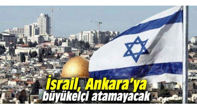 İsrail, Ankara'ya büyükelçi atamayacak