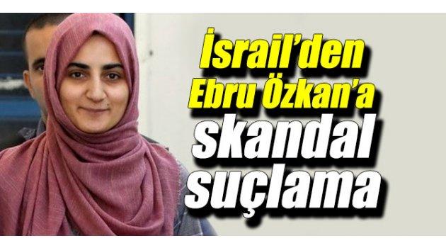 İsrail'den Ebru Özkan hakkında skandal suçlama