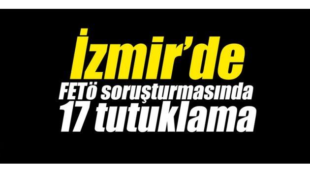 İzmir'de FETÖ soruşturmasında 17 tutuklama