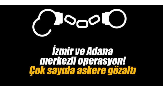 İzmir ve Adana merkezli operasyon! Çok sayıda askere gözaltı