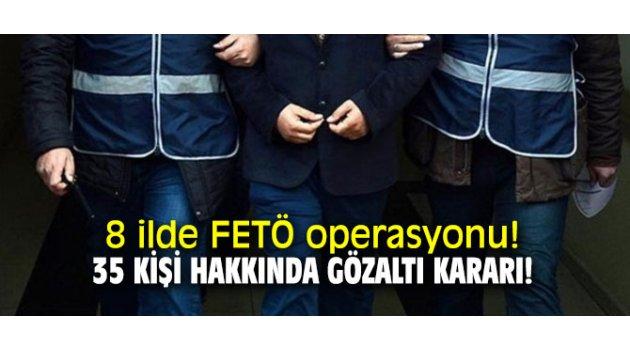 8 ilde FETÖ operasyonu! 35 kişi hakkında gözaltı kararı!