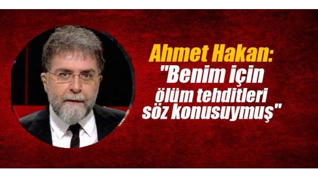"""Ahmet Hakan: """"Benim için ölüm tehditleri söz konusuymuş"""""""