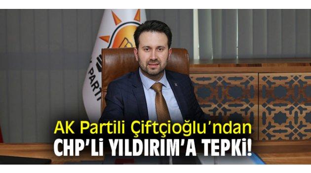 AK Partili Çiftçioğlu'ndan CHP'li Yıldırım'a tepki!