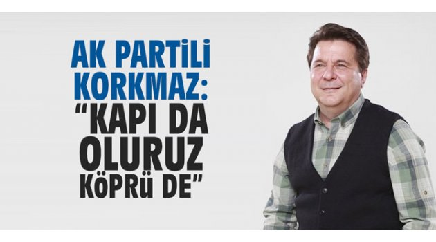 "AK Partili Korkmaz; "" Kapı da oluruz, köprü de"""