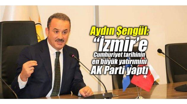 """Aydın Şengül: """"İzmir'e Cumhuriyet tarihinin en büyük yatırımını AK Parti yaptı"""