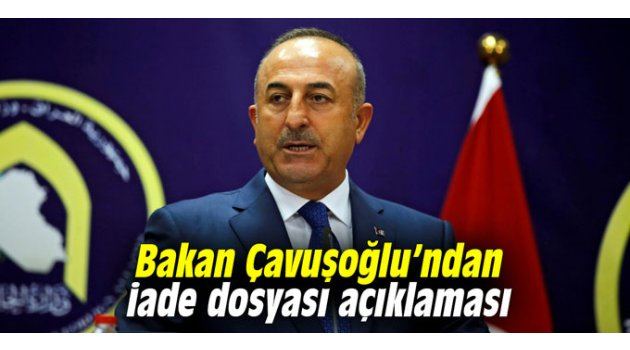 Bakan Çavuşoğlu'ndan iade dosyası açıklaması