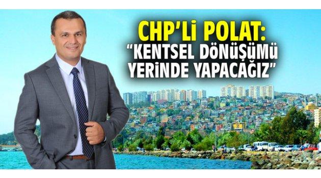 """CHP'li Polat: """"Kentsel dönüşümü yerinde yapacağız"""""""