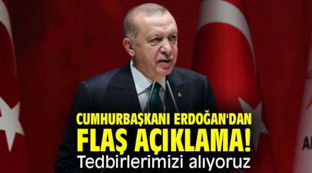 Cumhurbaşkanı Erdoğan'dan flaş açıklama! Tedbirlerimizi alıyoruz