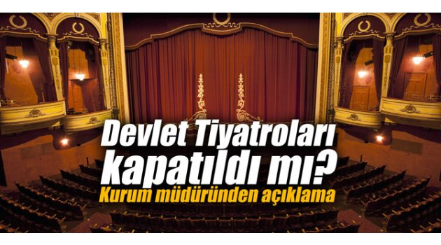 Devlet Tiyatroları kapatıldı mı? Kurum müdüründen açıklama
