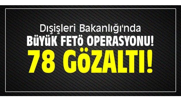 Dışişleri Bakanlığı'nda büyük FETÖ operasyonu: 78 gözaltı!