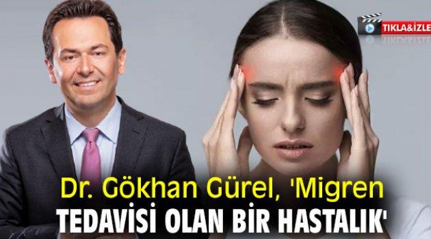 Dr. Gökhan Gürel, 'Migren tedavisi olan bir hastalık'