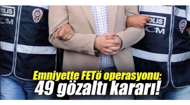 Emniyette FETÖ operasyonu: 49 gözaltı kararı!