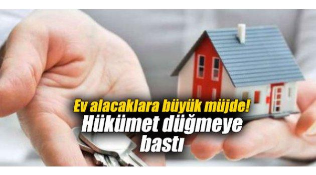 Ev alacaklara büyük müjde! Hükümet düğmeye bastı
