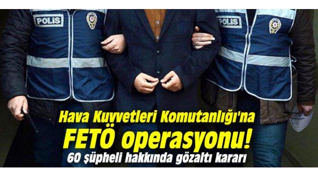 Hava Kuvvetleri Komutanlığı'na FETÖ operasyonu! 60 şüpheli hakkında gözaltı kararı