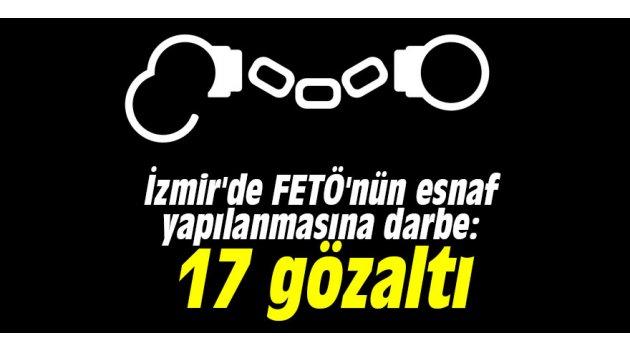 İzmir'de FETÖ'nün esnaf yapılanmasına darbe: 17 gözaltı