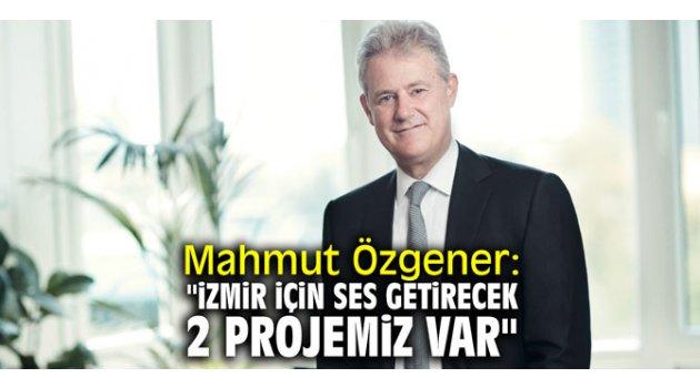 """Mahmut Özgener: """"İzmir için ses getirecek 2 projemiz var"""""""