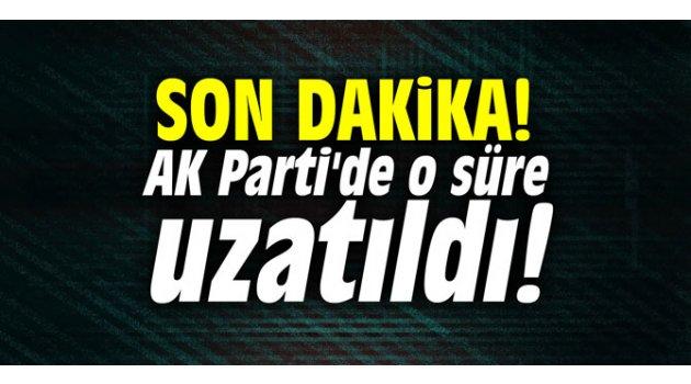 SON DAKiKA! AK Parti'de o süre uzatıldı!