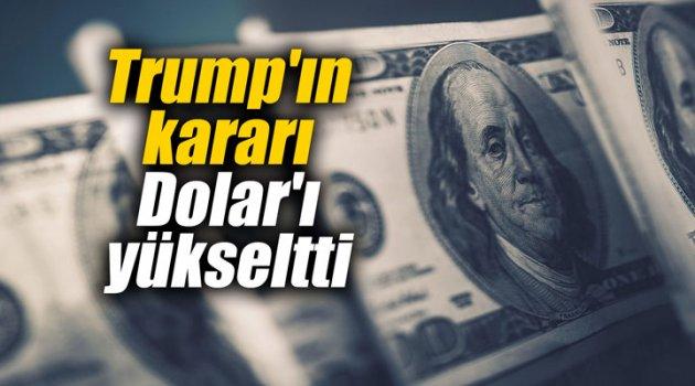 Trump'ın kararı Dolar'ı yükseltti