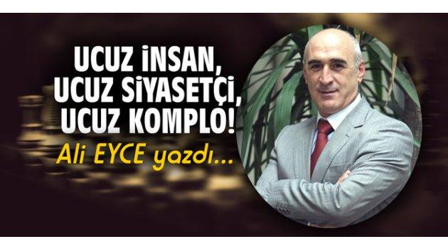 UCUZ İNSAN, UCUZ SİYASETÇİ, UCUZ KOMPLO!