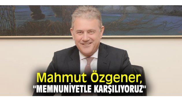 """Mahmut Özgener, """"Memnuniyetle karşılıyoruz"""""""