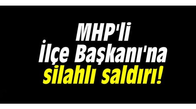 MHP'li İlçe Başkanı'na silahlı saldırı!