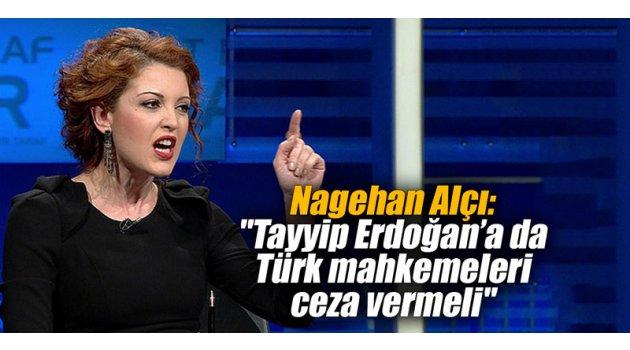 """Nagehan Alçı: """"Tayyip Erdoğan'a da Türk mahkemeleri ceza vermeli"""""""