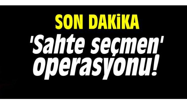 'Sahte seçmen' operasyonu!