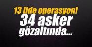 13 ilde operasyon! 34 asker gözaltında…