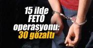 15 ilde FETÖ operasyonu: 30 gözaltı